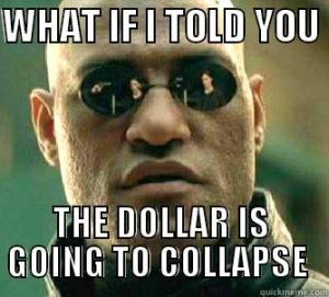 What if I told you the dollar is going to collapse